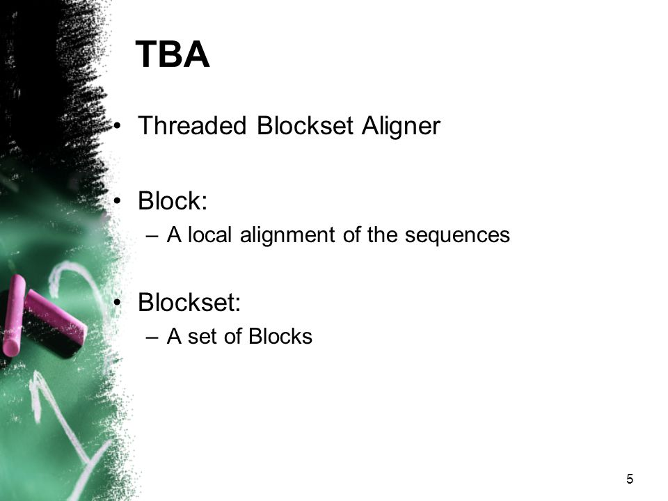 5 TBA Threaded Blockset Aligner Block: –A local alignment of the sequences Blockset: –A set of Blocks