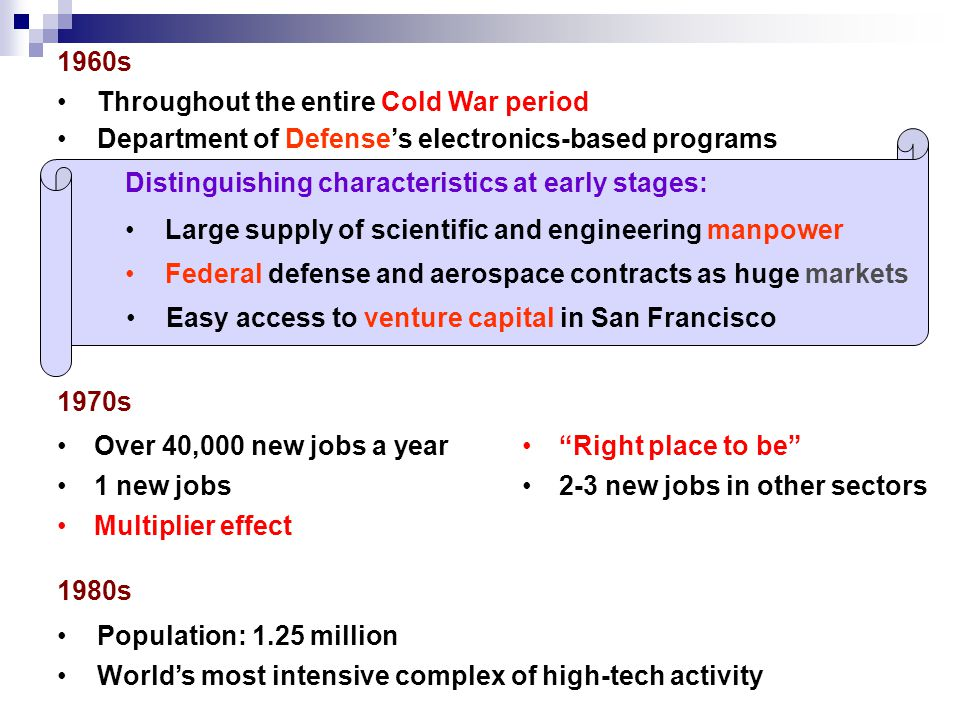 1970s 1960s Department of Defense's electronics-based programs Throughout the entire Cold War period Large supply of scientific and engineering manpower Distinguishing characteristics at early stages: Over 40,000 new jobs a year Right place to be 1 new jobs2-3 new jobs in other sectors Federal defense and aerospace contracts as huge markets Easy access to venture capital in San Francisco Multiplier effect 1980s Population: 1.25 million World's most intensive complex of high-tech activity