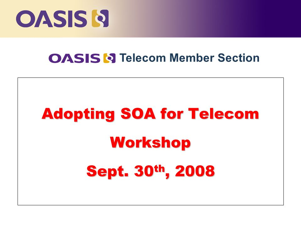 Adopting SOA for Telecom Workshop Sept. 30 th, 2008 Telecom Member Section