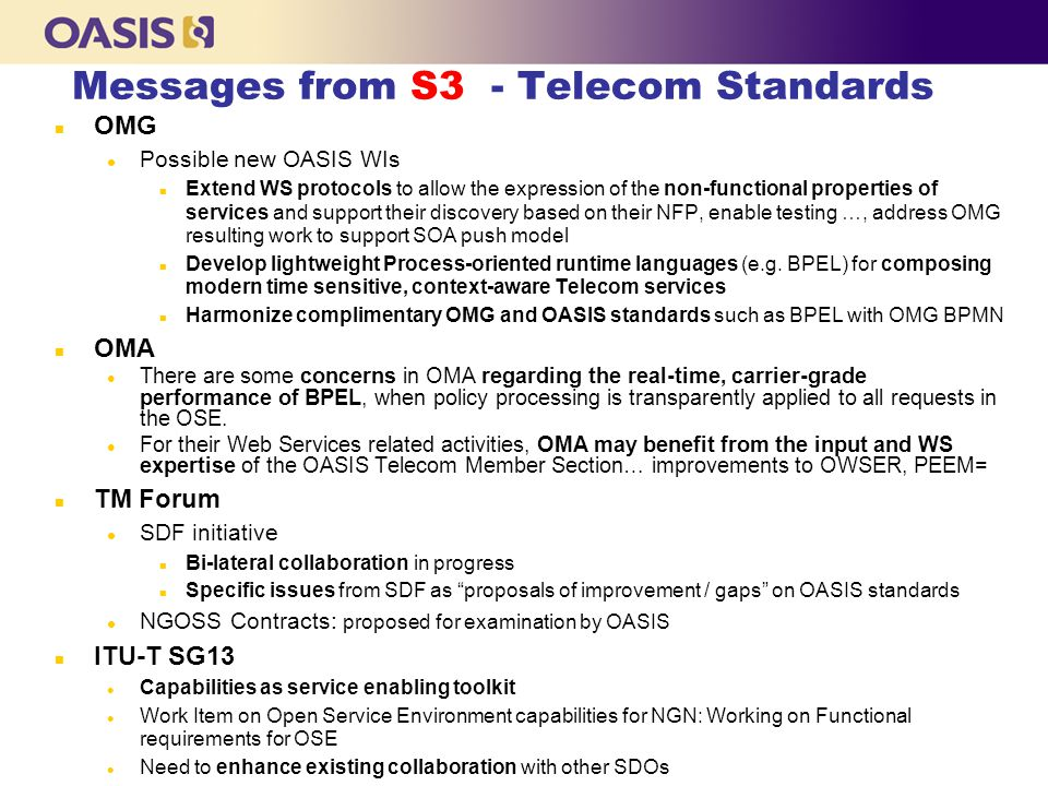 Messages from S3 - Telecom Standards n OMG l Possible new OASIS WIs n Extend WS protocols to allow the expression of the non-functional properties of services and support their discovery based on their NFP, enable testing …, address OMG resulting work to support SOA push model n Develop lightweight Process-oriented runtime languages (e.g.