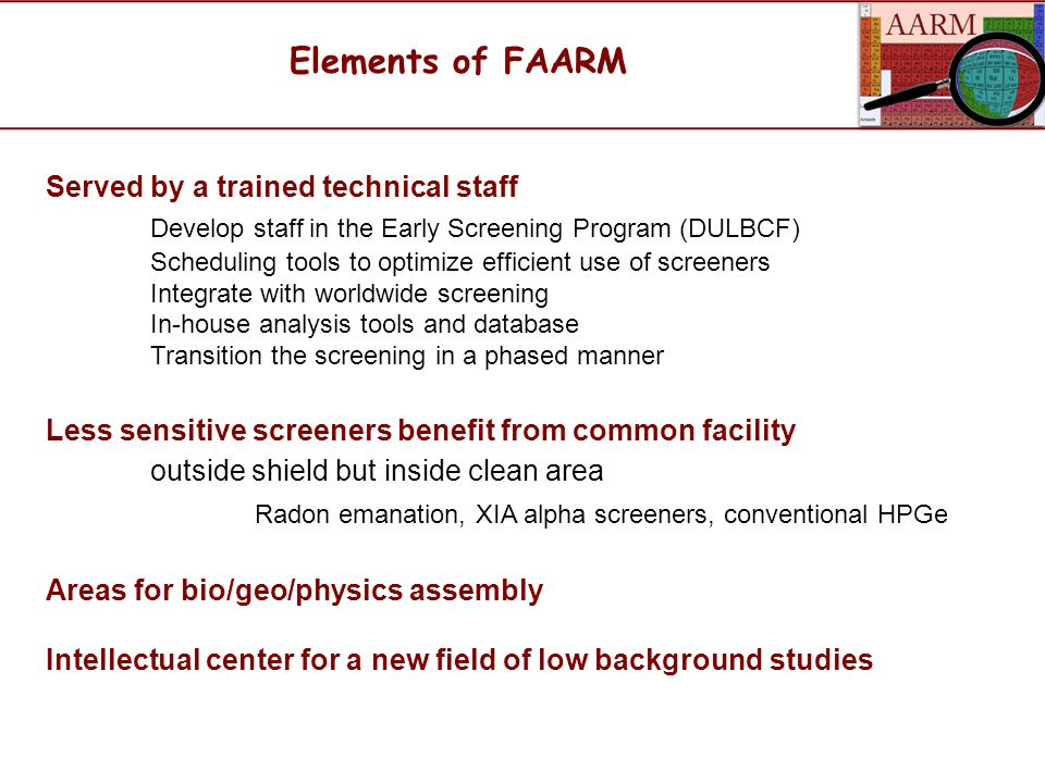 Elements of FAARM Served by a trained technical staff Develop staff in the Early Screening Program (DULBCF) Scheduling tools to optimize efficient use of screeners Integrate with worldwide screening In-house analysis tools and database Transition the screening in a phased manner Less sensitive screeners benefit from common facility outside shield but inside clean area Radon emanation, XIA alpha screeners, conventional HPGe Areas for bio/geo/physics assembly Intellectual center for a new field of low background studies