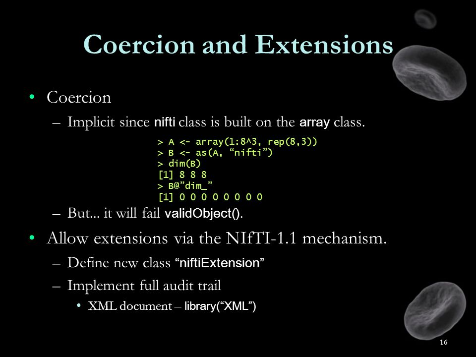 16 Coercion and Extensions CoercionCoercion –Implicit since nifti class is built on the array class.
