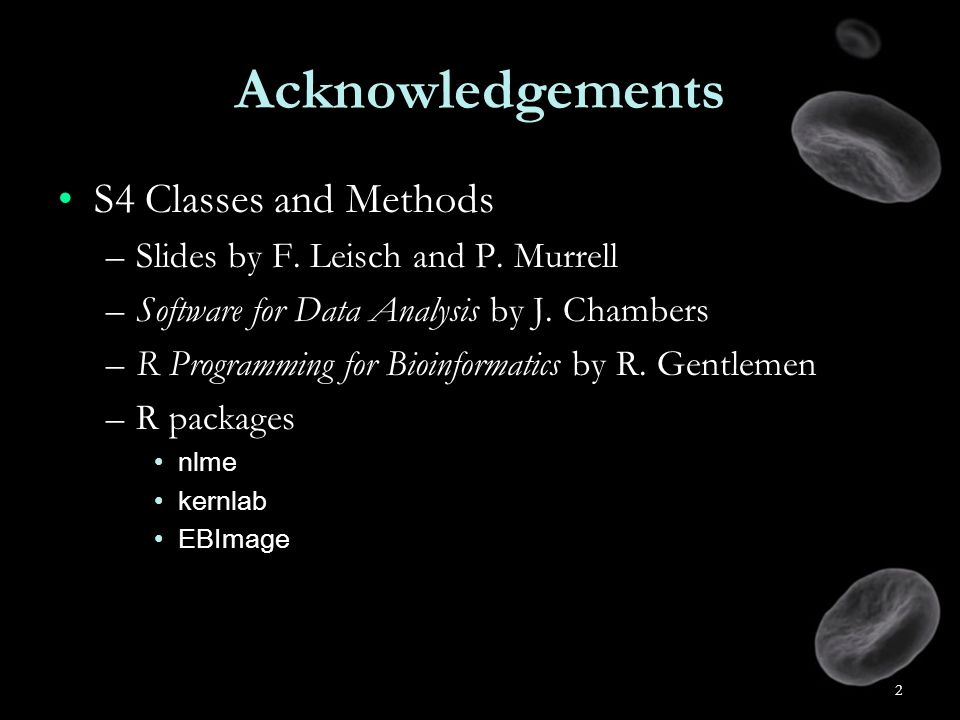 2 Acknowledgements S4 Classes and MethodsS4 Classes and Methods –Slides by F.