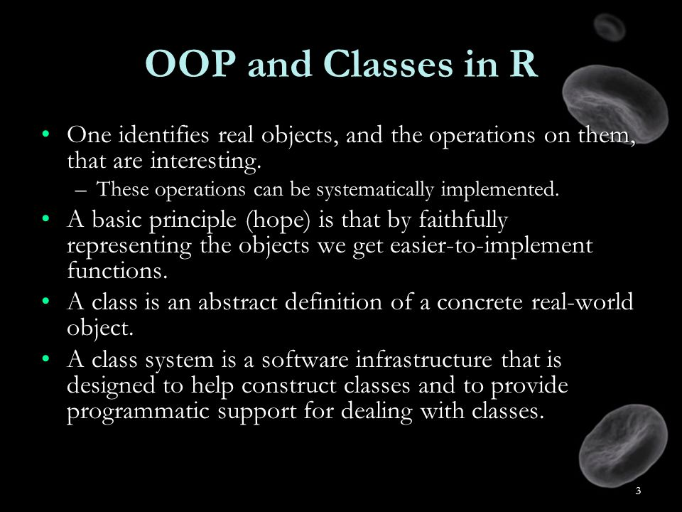3 OOP and Classes in R One identifies real objects, and the operations on them, that are interesting.One identifies real objects, and the operations on them, that are interesting.