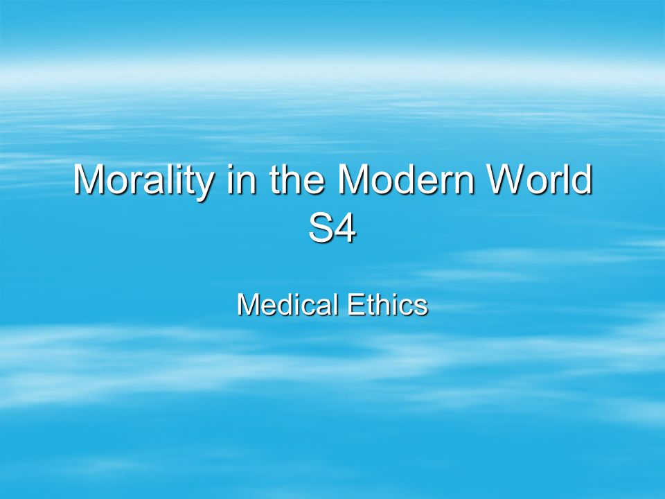 Morality in the Modern World S4 Medical Ethics