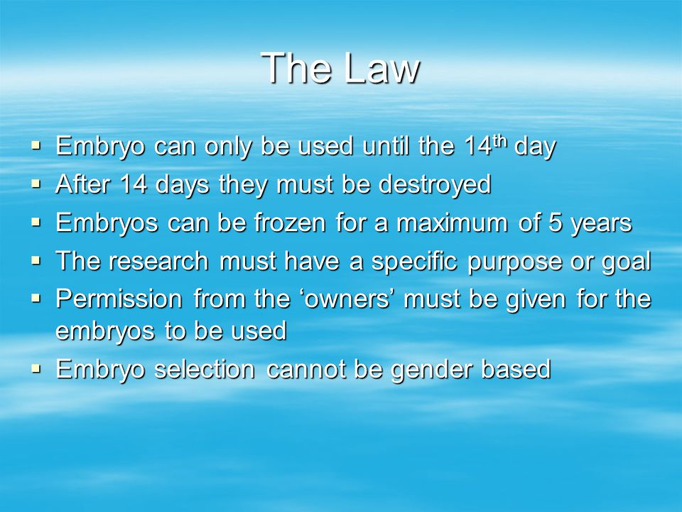 The Law  Embryo can only be used until the 14 th day  After 14 days they must be destroyed  Embryos can be frozen for a maximum of 5 years  The research must have a specific purpose or goal  Permission from the 'owners' must be given for the embryos to be used  Embryo selection cannot be gender based