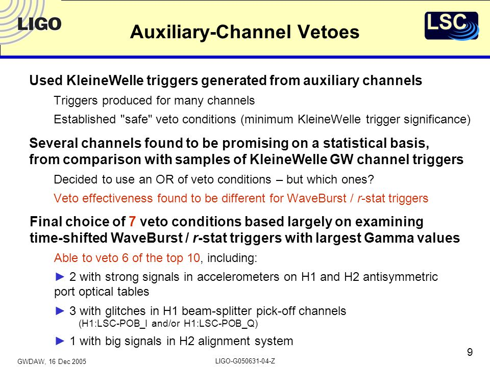 GWDAW, 16 Dec 2005 LIGO-G050631-04-Z 9 Auxiliary-Channel Vetoes Used KleineWelle triggers generated from auxiliary channels Triggers produced for many channels Established safe veto conditions (minimum KleineWelle trigger significance) Several channels found to be promising on a statistical basis, from comparison with samples of KleineWelle GW channel triggers Decided to use an OR of veto conditions – but which ones.