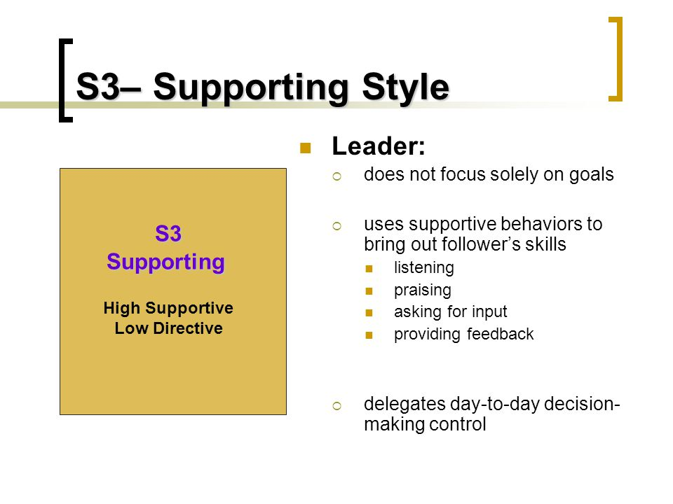 S3– Supporting Style Leader:  does not focus solely on goals  uses supportive behaviors to bring out follower's skills listening praising asking for input providing feedback  delegates day-to-day decision- making control S3 Supporting High Supportive Low Directive