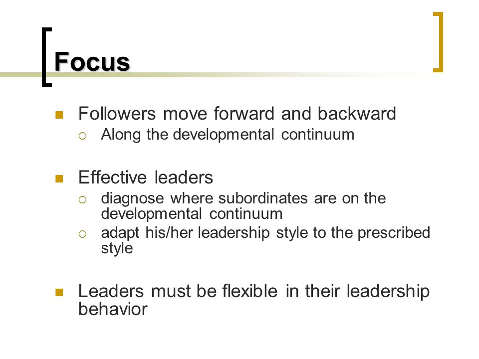 Focus Followers move forward and backward  Along the developmental continuum Effective leaders  diagnose where subordinates are on the developmental continuum  adapt his/her leadership style to the prescribed style Leaders must be flexible in their leadership behavior