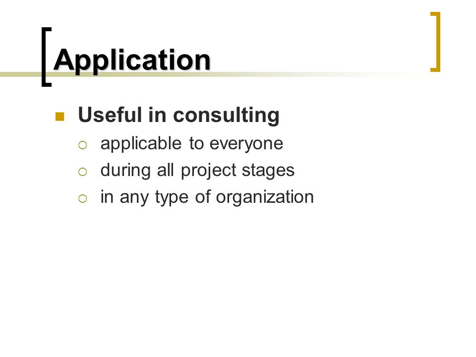 Application Useful in consulting  applicable to everyone  during all project stages  in any type of organization