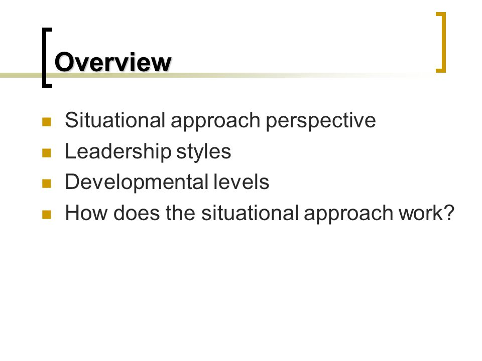 Overview Situational approach perspective Leadership styles Developmental levels How does the situational approach work