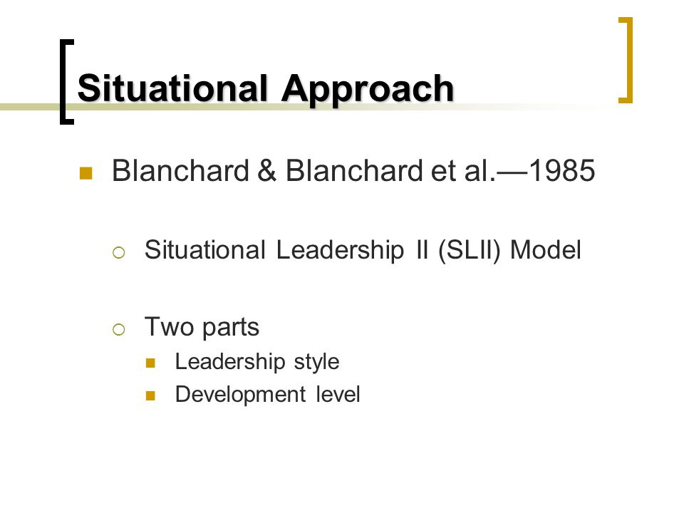 Situational Approach Blanchard & Blanchard et al.—1985  Situational Leadership II (SLII) Model  Two parts Leadership style Development level