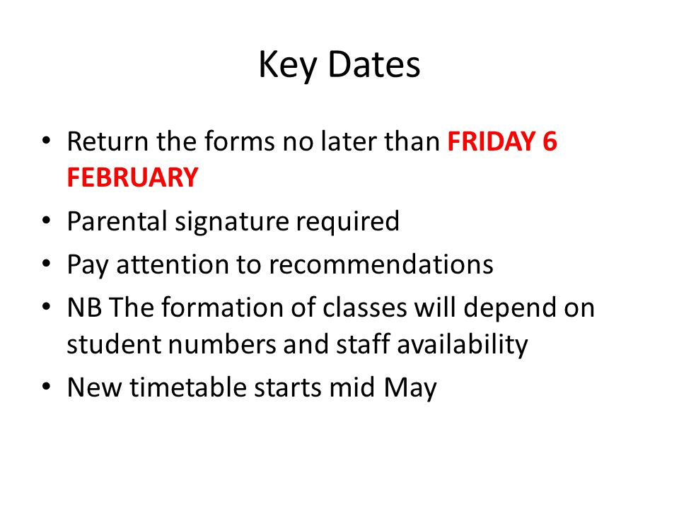 Key Dates Return the forms no later than FRIDAY 6 FEBRUARY Parental signature required Pay attention to recommendations NB The formation of classes will depend on student numbers and staff availability New timetable starts mid May