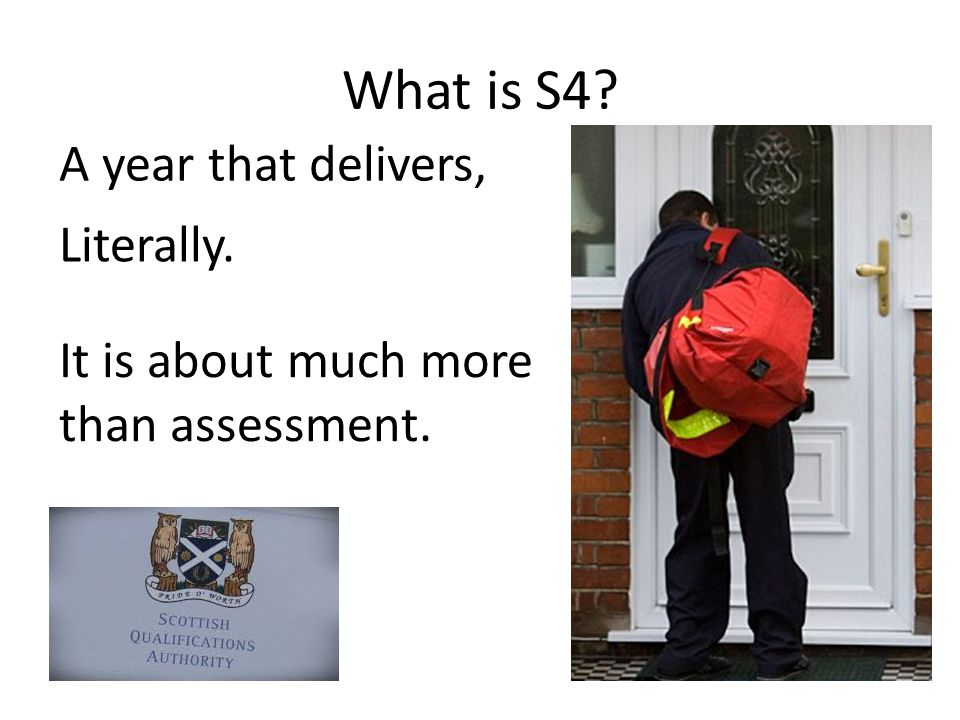 What is S4 A year that delivers, It is about much more than assessment. Literally.