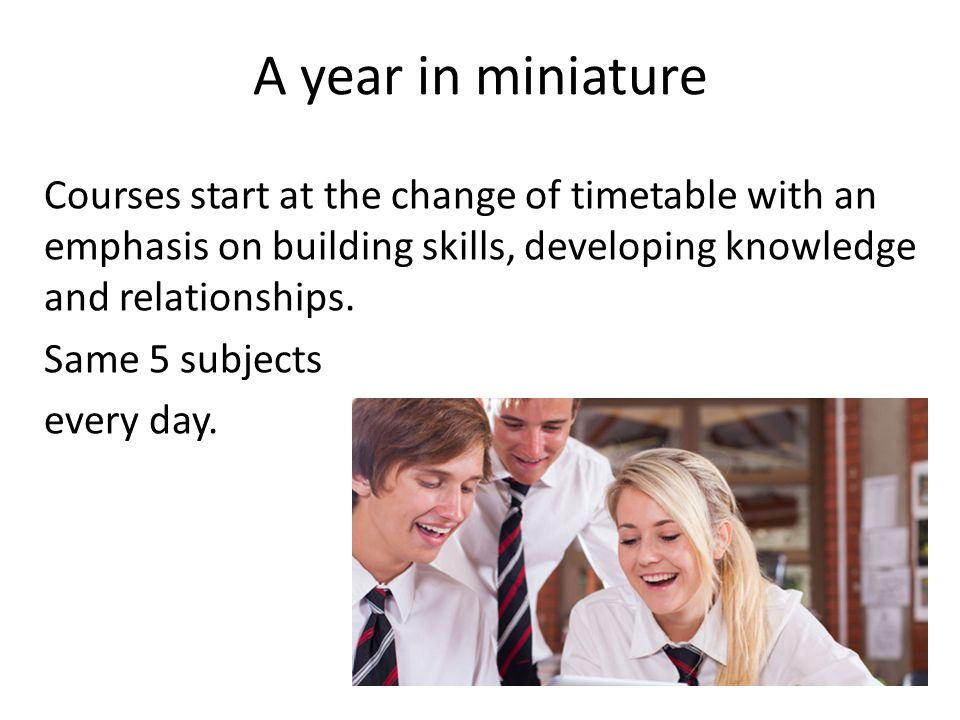 A year in miniature Courses start at the change of timetable with an emphasis on building skills, developing knowledge and relationships.