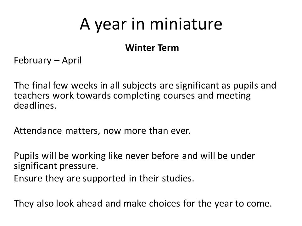 A year in miniature Winter Term February – April The final few weeks in all subjects are significant as pupils and teachers work towards completing courses and meeting deadlines.