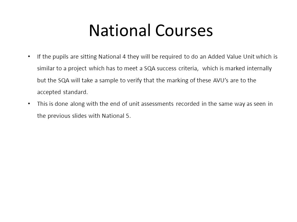 National Courses If the pupils are sitting National 4 they will be required to do an Added Value Unit which is similar to a project which has to meet a SQA success criteria, which is marked internally but the SQA will take a sample to verify that the marking of these AVU's are to the accepted standard.