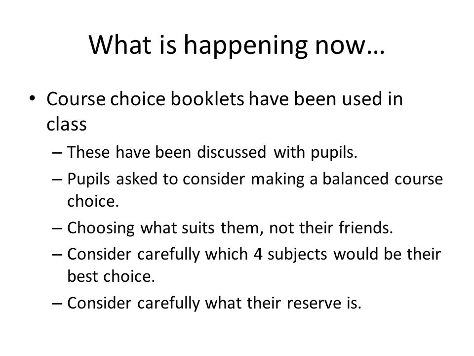 What is happening now… Course choice booklets have been used in class – These have been discussed with pupils.