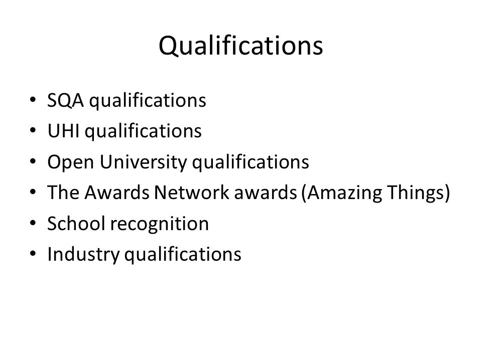 Qualifications SQA qualifications UHI qualifications Open University qualifications The Awards Network awards (Amazing Things) School recognition Industry qualifications