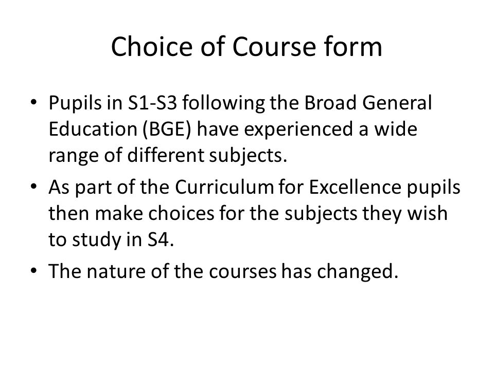 Choice of Course form Pupils in S1-S3 following the Broad General Education (BGE) have experienced a wide range of different subjects.