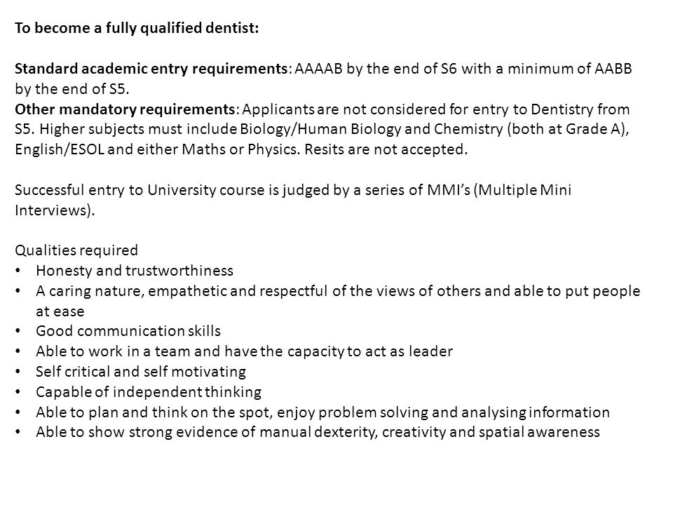 To become a fully qualified dentist: Standard academic entry requirements: AAAAB by the end of S6 with a minimum of AABB by the end of S5.