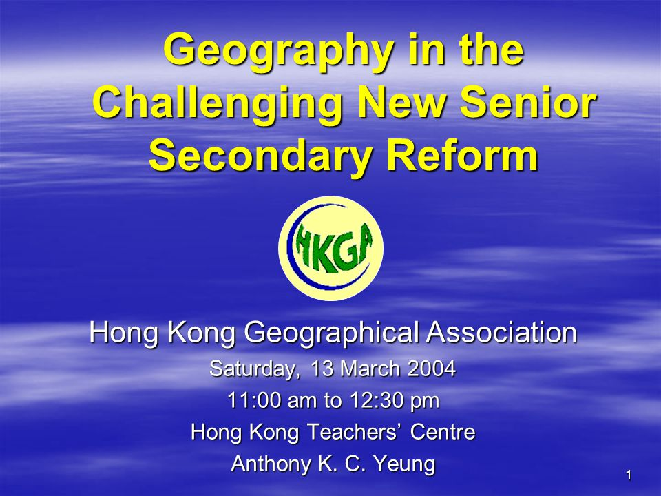 1 Geography in the Challenging New Senior Secondary Reform Hong Kong Geographical Association Saturday, 13 March 2004 11:00 am to 12:30 pm Hong Kong Teachers' Centre Anthony K.