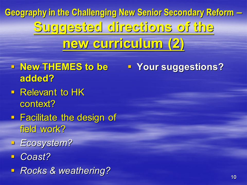 10 Geography in the Challenging New Senior Secondary Reform – Suggested directions of the new curriculum (2)  New THEMES to be added.