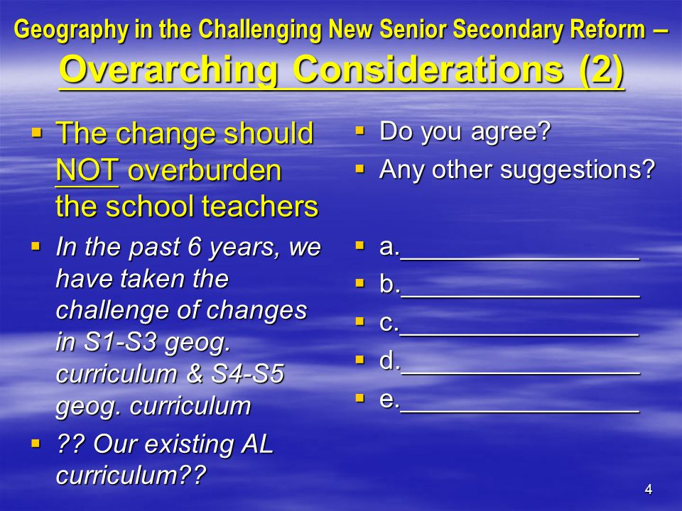 4 Geography in the Challenging New Senior Secondary Reform – Overarching Considerations (2)  The change should NOT overburden the school teachers  In the past 6 years, we have taken the challenge of changes in S1-S3 geog.