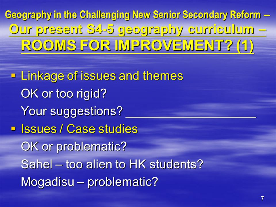 7 Geography in the Challenging New Senior Secondary Reform – Our present S4-5 geography curriculum – ROOMS FOR IMPROVEMENT.