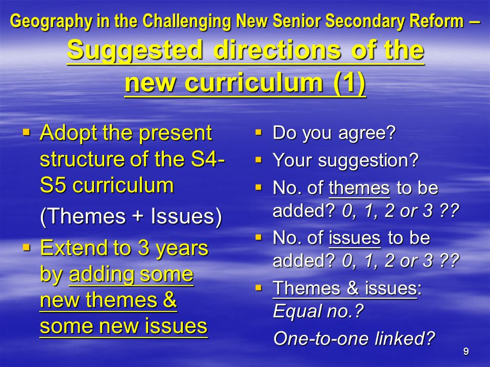 9 Geography in the Challenging New Senior Secondary Reform – Suggested directions of the new curriculum (1)  Adopt the present structure of the S4- S5 curriculum (Themes + Issues)  Extend to 3 years by adding some new themes & some new issues  Do you agree.