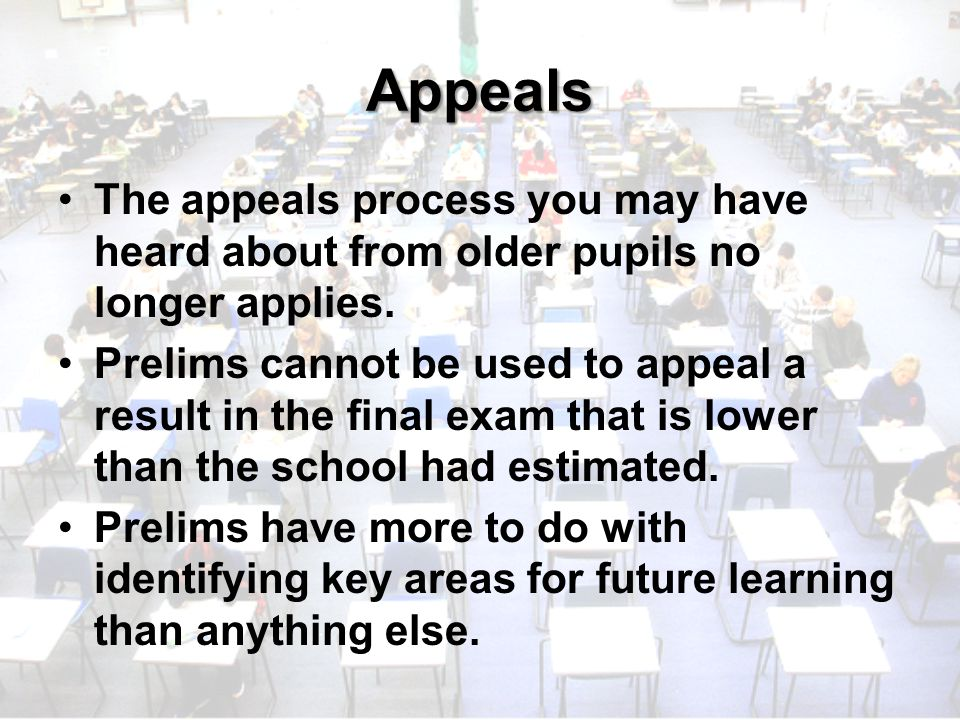Appeals The appeals process you may have heard about from older pupils no longer applies.