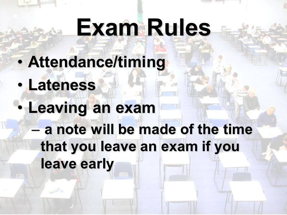 Exam Rules Attendance/timingAttendance/timing LatenessLateness Leaving an examLeaving an exam – a note will be made of the time that you leave an exam if you leave early
