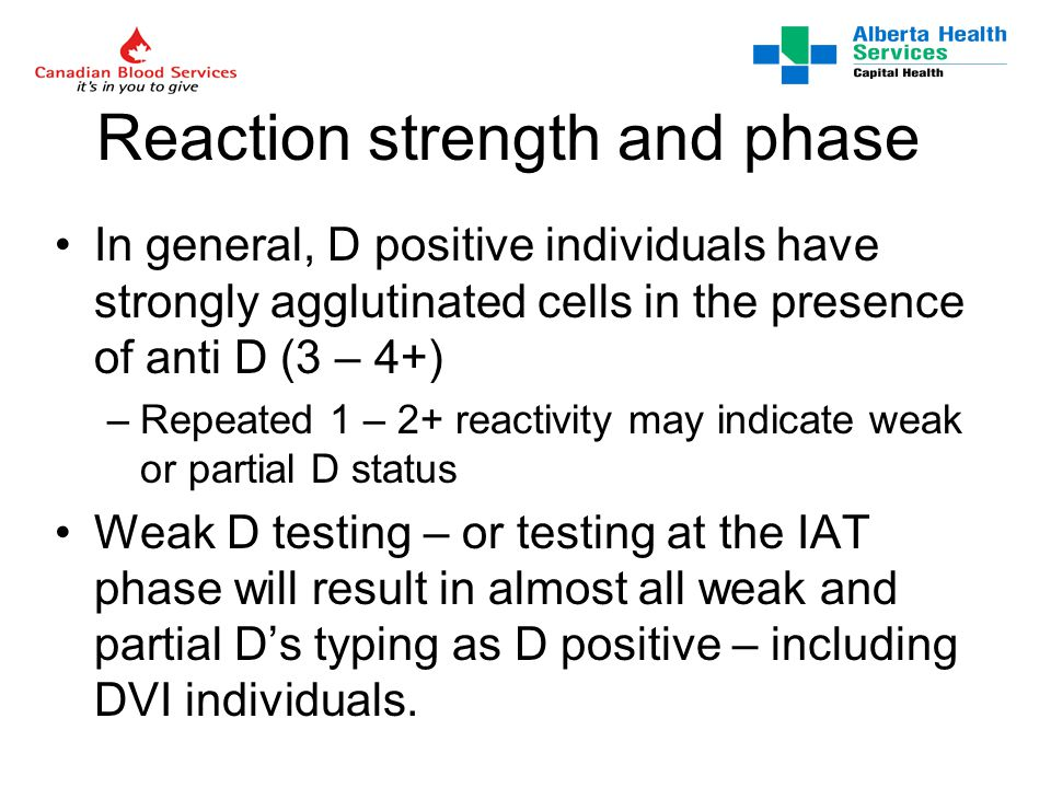 Reaction strength and phase In general, D positive individuals have strongly agglutinated cells in the presence of anti D (3 – 4+) –Repeated 1 – 2+ reactivity may indicate weak or partial D status Weak D testing – or testing at the IAT phase will result in almost all weak and partial D's typing as D positive – including DVI individuals.