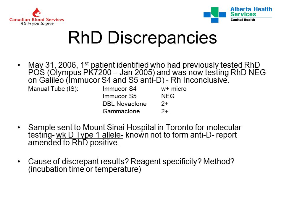 RhD Discrepancies May 31, 2006, 1 st patient identified who had previously tested RhD POS (Olympus PK7200 – Jan 2005) and was now testing RhD NEG on Galileo (Immucor S4 and S5 anti-D) - Rh Inconclusive.