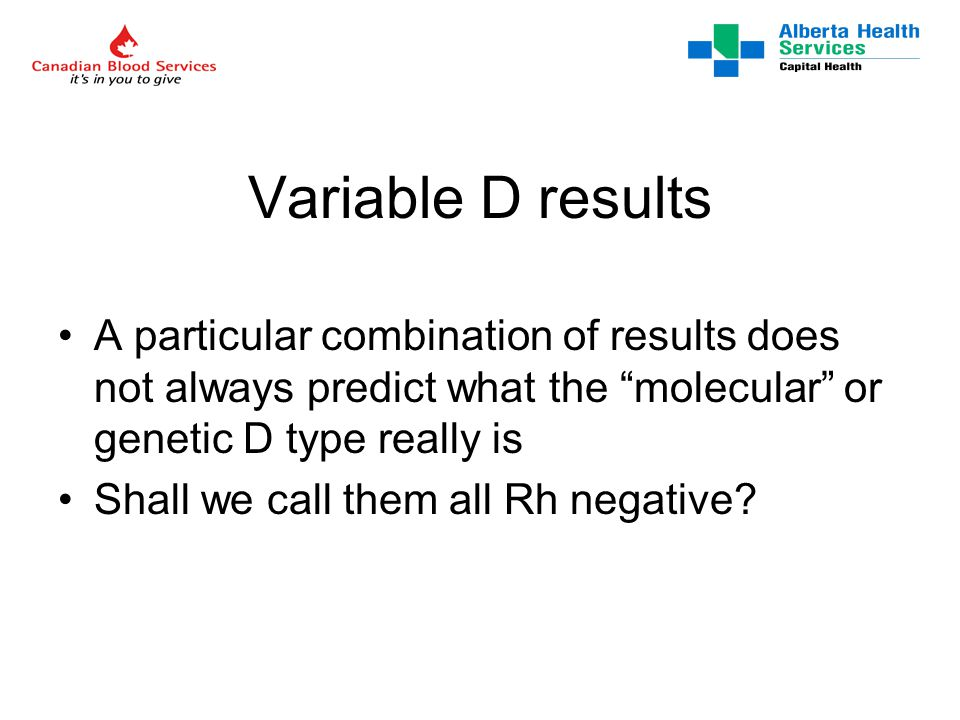 Variable D results A particular combination of results does not always predict what the molecular or genetic D type really is Shall we call them all Rh negative