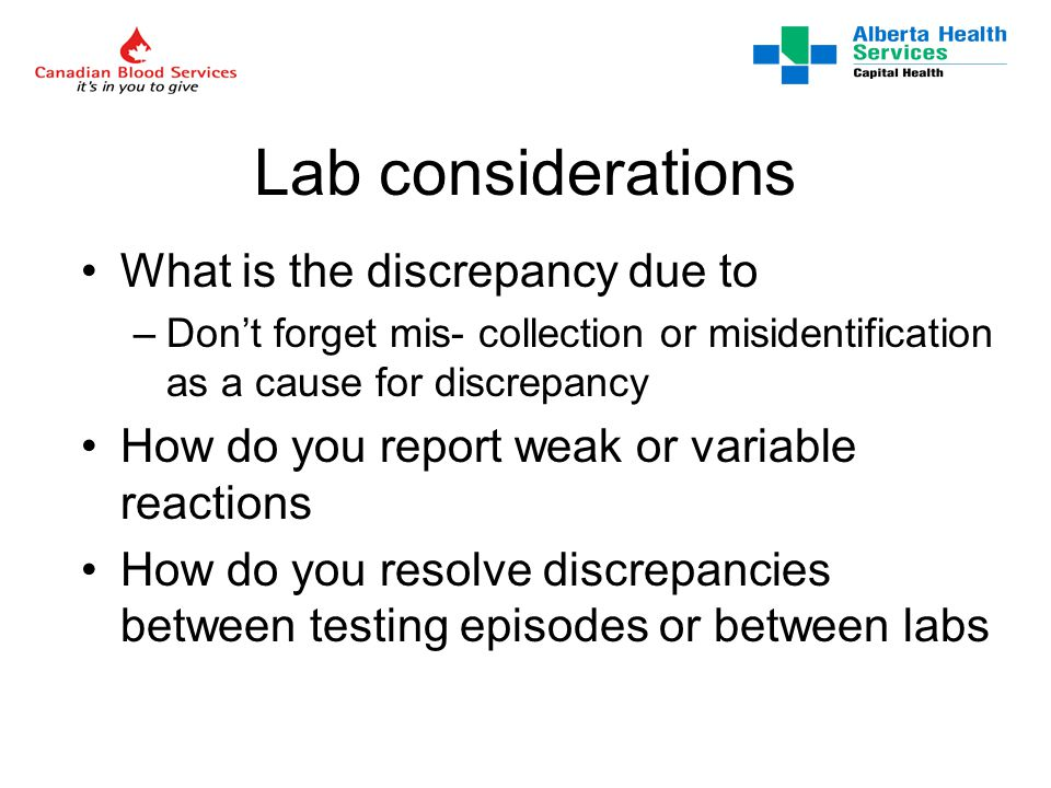 Lab considerations What is the discrepancy due to –Don't forget mis- collection or misidentification as a cause for discrepancy How do you report weak or variable reactions How do you resolve discrepancies between testing episodes or between labs