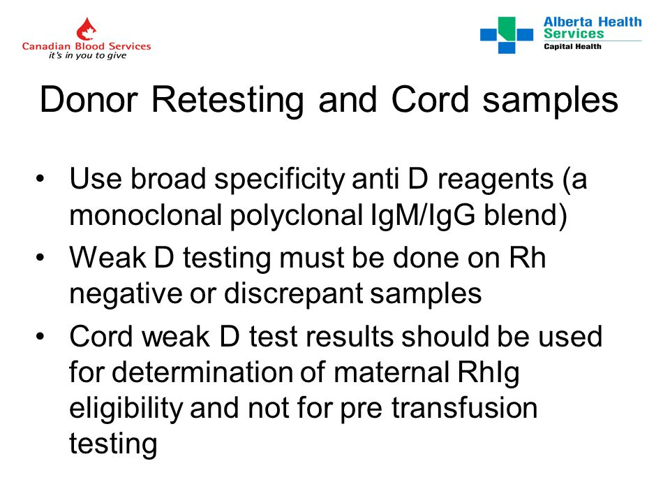 Donor Retesting and Cord samples Use broad specificity anti D reagents (a monoclonal polyclonal IgM/IgG blend) Weak D testing must be done on Rh negative or discrepant samples Cord weak D test results should be used for determination of maternal RhIg eligibility and not for pre transfusion testing