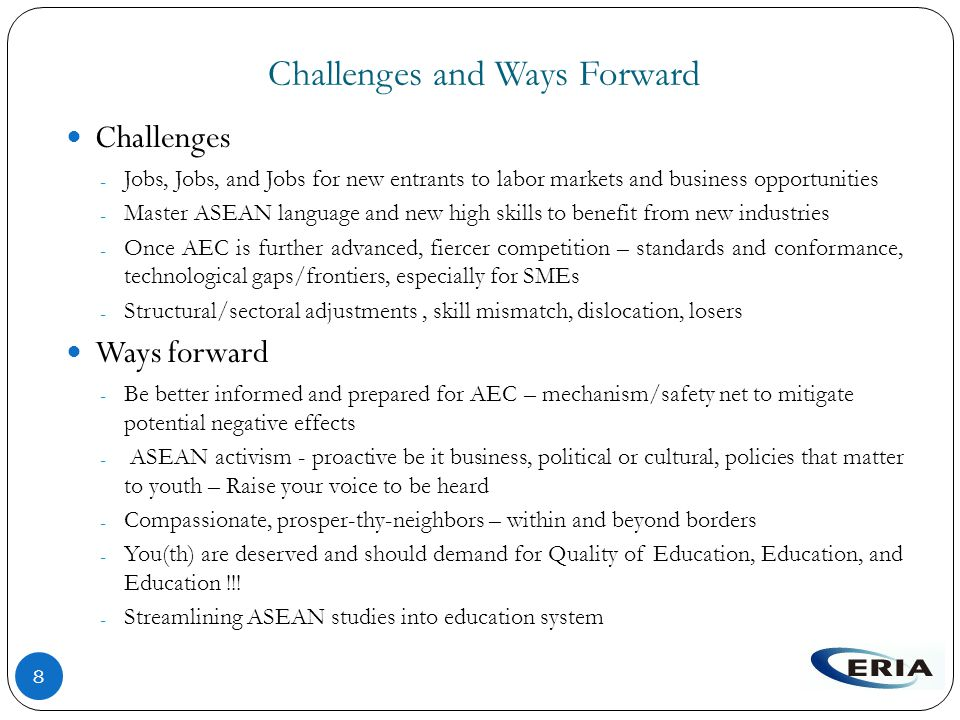 Challenges and Ways Forward 8 Challenges - Jobs, Jobs, and Jobs for new entrants to labor markets and business opportunities - Master ASEAN language and new high skills to benefit from new industries - Once AEC is further advanced, fiercer competition – standards and conformance, technological gaps/frontiers, especially for SMEs - Structural/sectoral adjustments, skill mismatch, dislocation, losers Ways forward - Be better informed and prepared for AEC – mechanism/safety net to mitigate potential negative effects - ASEAN activism - proactive be it business, political or cultural, policies that matter to youth – Raise your voice to be heard - Compassionate, prosper-thy-neighbors – within and beyond borders - You(th) are deserved and should demand for Quality of Education, Education, and Education !!.