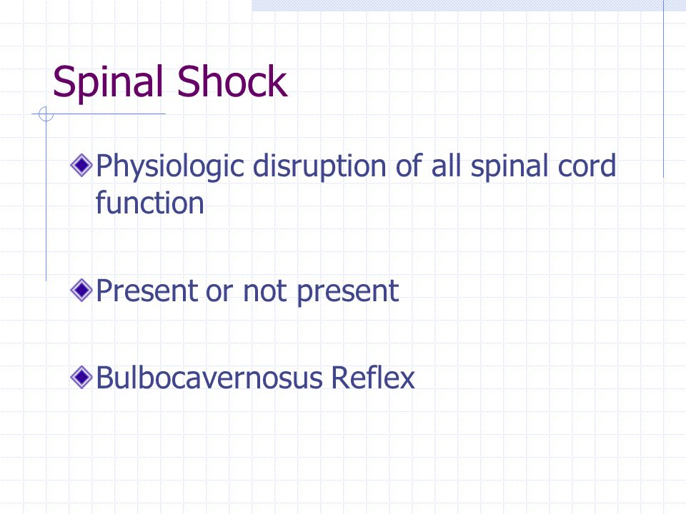 Spinal Shock Physiologic disruption of all spinal cord function Present or not present Bulbocavernosus Reflex