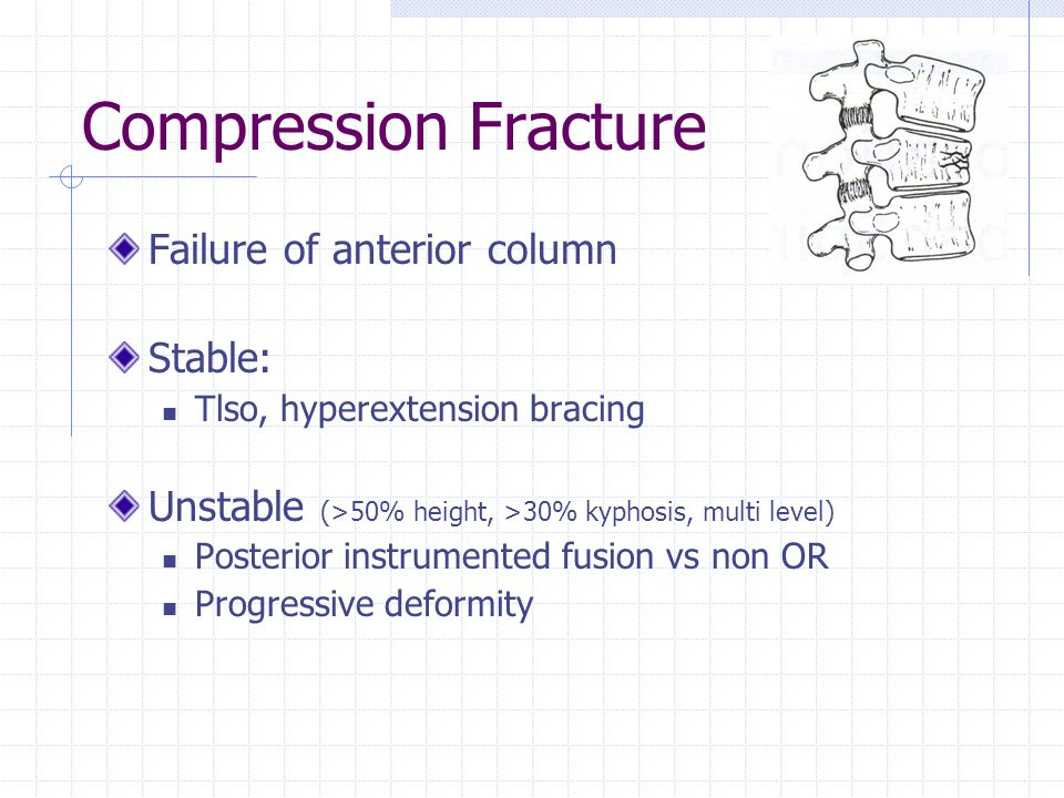 Compression Fracture Failure of anterior column Stable: Tlso, hyperextension bracing Unstable (>50% height, >30% kyphosis, multi level) Posterior instrumented fusion vs non OR Progressive deformity