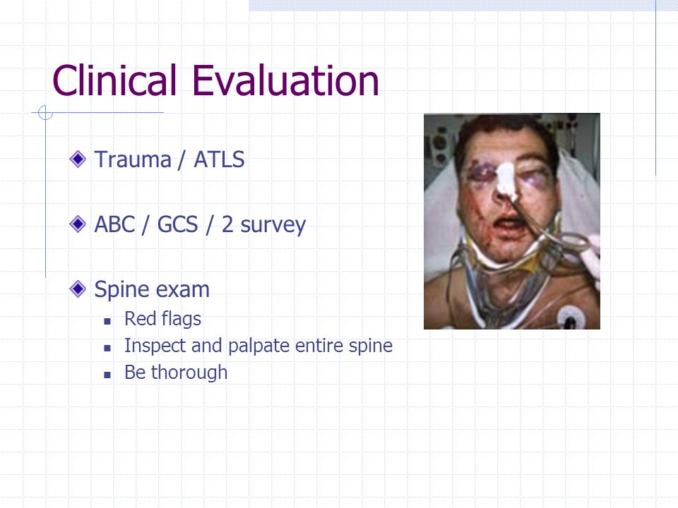 Clinical Evaluation Trauma / ATLS ABC / GCS / 2 survey Spine exam Red flags Inspect and palpate entire spine Be thorough