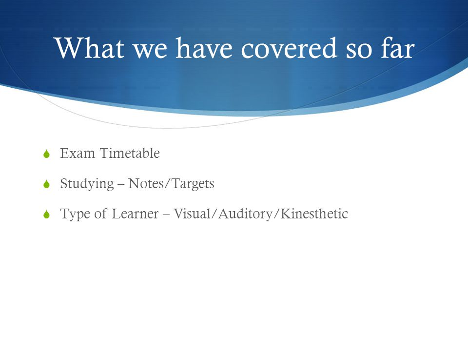 What we have covered so far  Exam Timetable  Studying – Notes/Targets  Type of Learner – Visual/Auditory/Kinesthetic