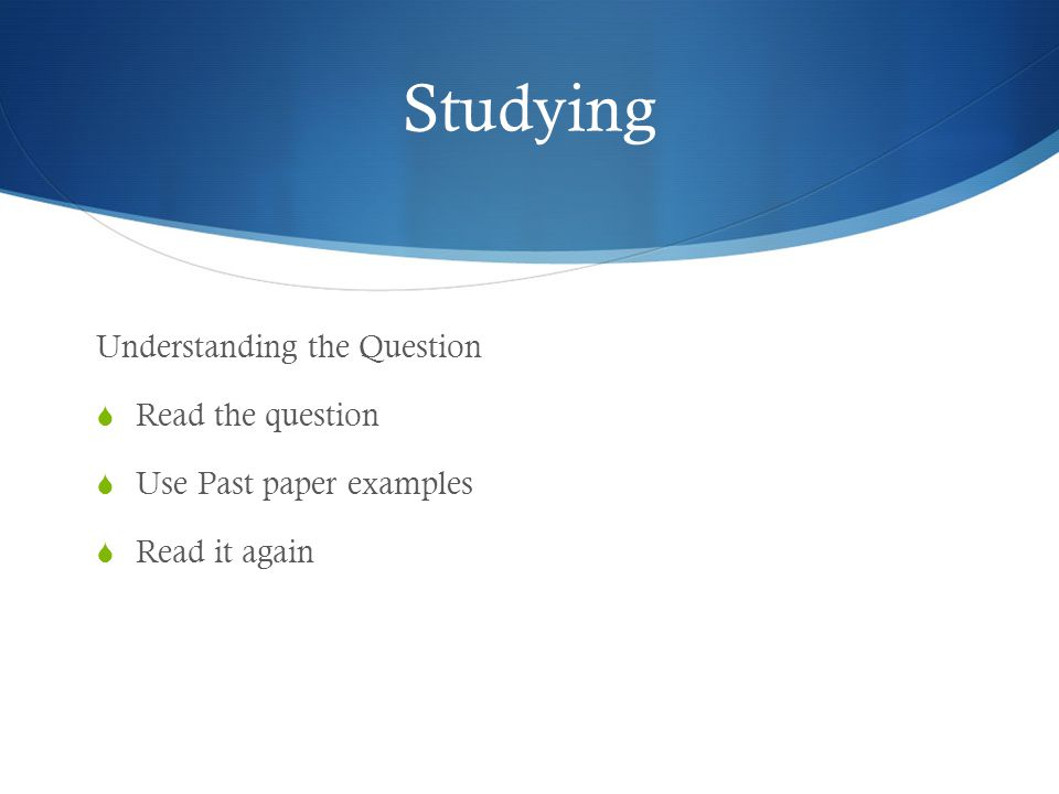 Studying Understanding the Question  Read the question  Use Past paper examples  Read it again