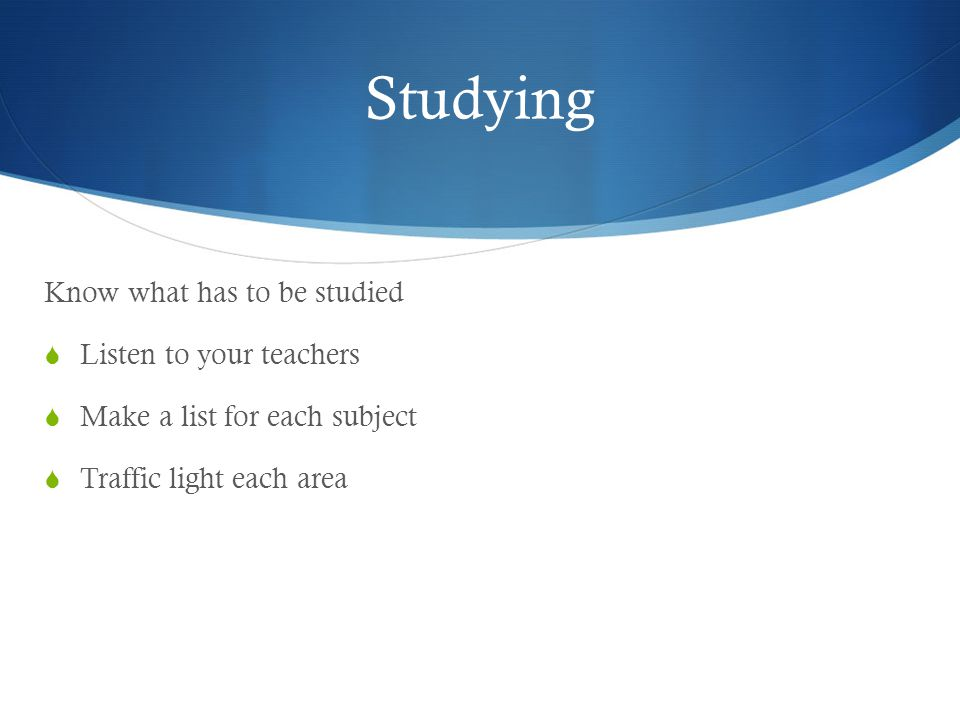 Studying Know what has to be studied  Listen to your teachers  Make a list for each subject  Traffic light each area