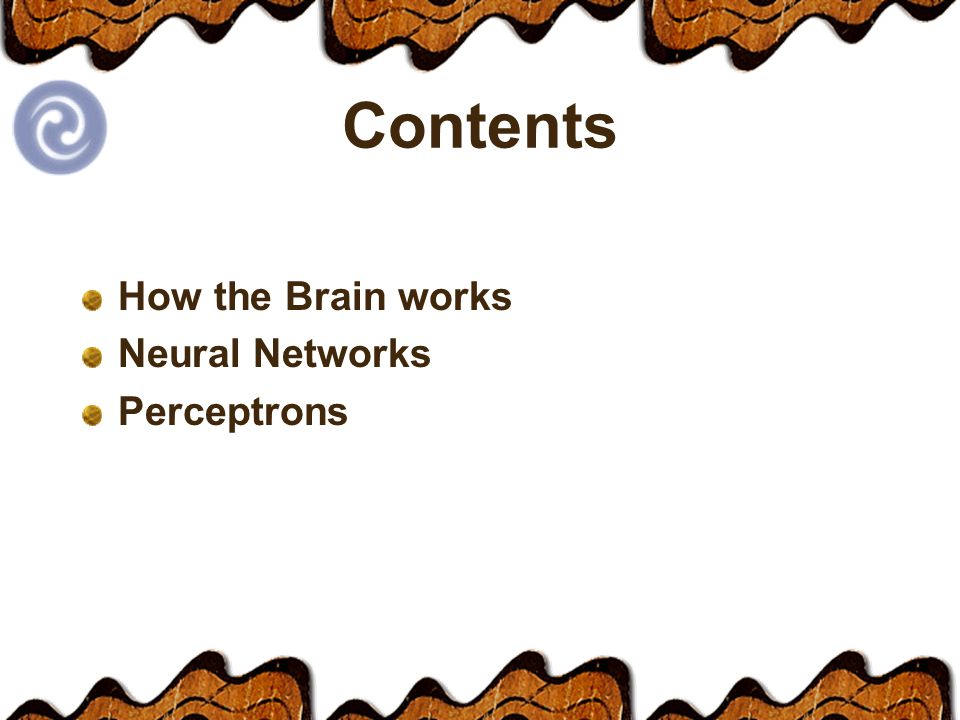 Contents How the Brain works Neural Networks Perceptrons