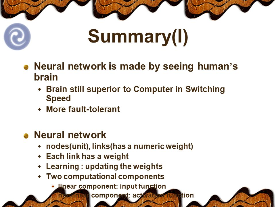 Summary(I) Neural network is made by seeing human ' s brain  Brain still superior to Computer in Switching Speed  More fault-tolerant Neural network  nodes(unit), links(has a numeric weight)  Each link has a weight  Learning : updating the weights  Two computational components  linear component: input function  nonlinear component: activation function