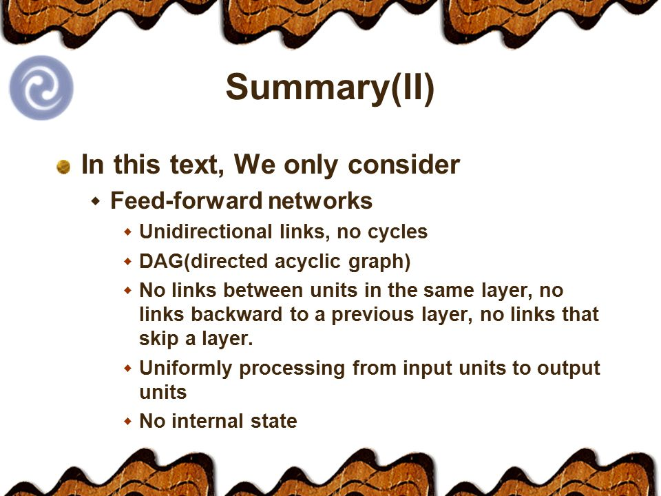 Summary(II) In this text, We only consider  Feed-forward networks  Unidirectional links, no cycles  DAG(directed acyclic graph)  No links between units in the same layer, no links backward to a previous layer, no links that skip a layer.