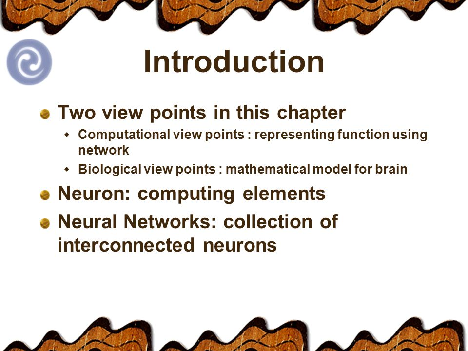 Introduction Two view points in this chapter  Computational view points : representing function using network  Biological view points : mathematical model for brain Neuron: computing elements Neural Networks: collection of interconnected neurons