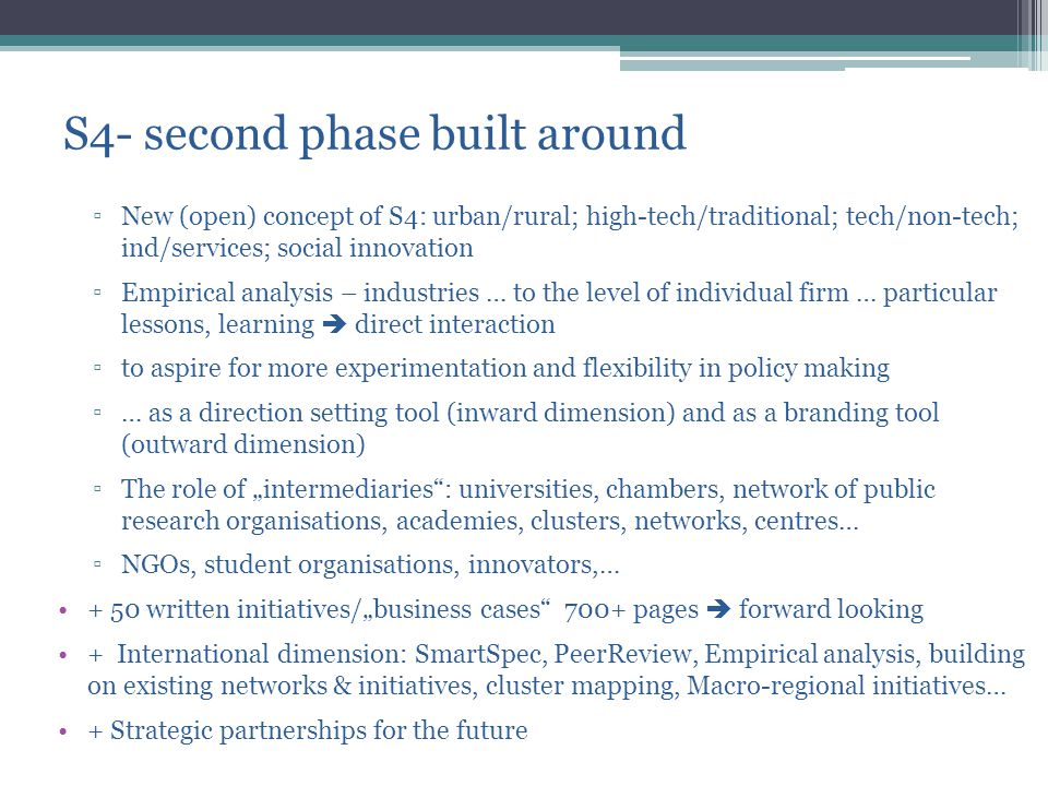 "S4- second phase built around ▫New (open) concept of S4: urban/rural; high-tech/traditional; tech/non-tech; ind/services; social innovation ▫Empirical analysis – industries … to the level of individual firm … particular lessons, learning  direct interaction ▫to aspire for more experimentation and flexibility in policy making ▫… as a direction setting tool (inward dimension) and as a branding tool (outward dimension) ▫The role of ""intermediaries : universities, chambers, network of public research organisations, academies, clusters, networks, centres… ▫NGOs, student organisations, innovators,… + 50 written initiatives/""business cases 700+ pages  forward looking + International dimension: SmartSpec, PeerReview, Empirical analysis, building on existing networks & initiatives, cluster mapping, Macro-regional initiatives… + Strategic partnerships for the future"