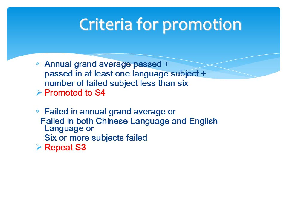  Annual grand average passed + passed in at least one language subject + number of failed subject less than six  Promoted to S4  Failed in annual grand average or Failed in both Chinese Language and English Language or Six or more subjects failed  Repeat S3 Criteria for promotion